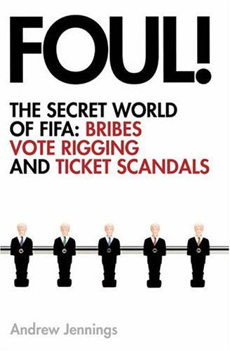Foul! The Secret World of FIFA: Bribes, Vote Riggings, and Ticket Scandals by Andrew Jennings