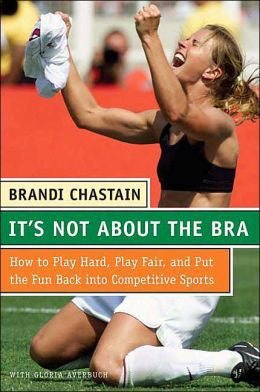 It's Not About The Bra: Play Hard, Play Fair, and Put the Fun back into Competitive Sports by Brandi Chastain