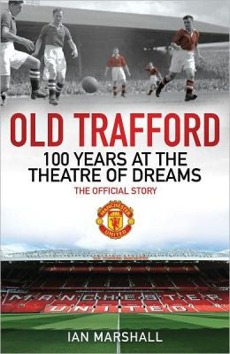Old Trafford : 100 Years at the Home of Manchester United The Official Story by Ian Marshall