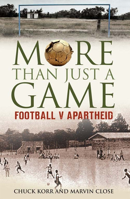 More Than Just a Game : Fooball v Apartheid The Most Important Football Story Ever Told by Chuck Korr and Marvin Close