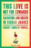 This Love Is Not For Cowards : Salvation and Soccer in Ciudad Juárez by Robert Andrew Powell