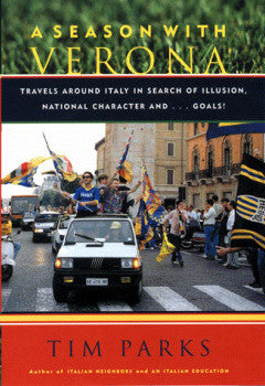 A Season With Verona: Travels Around Italy in Search of Illusion, National Character and...Goals! by Tim Parks