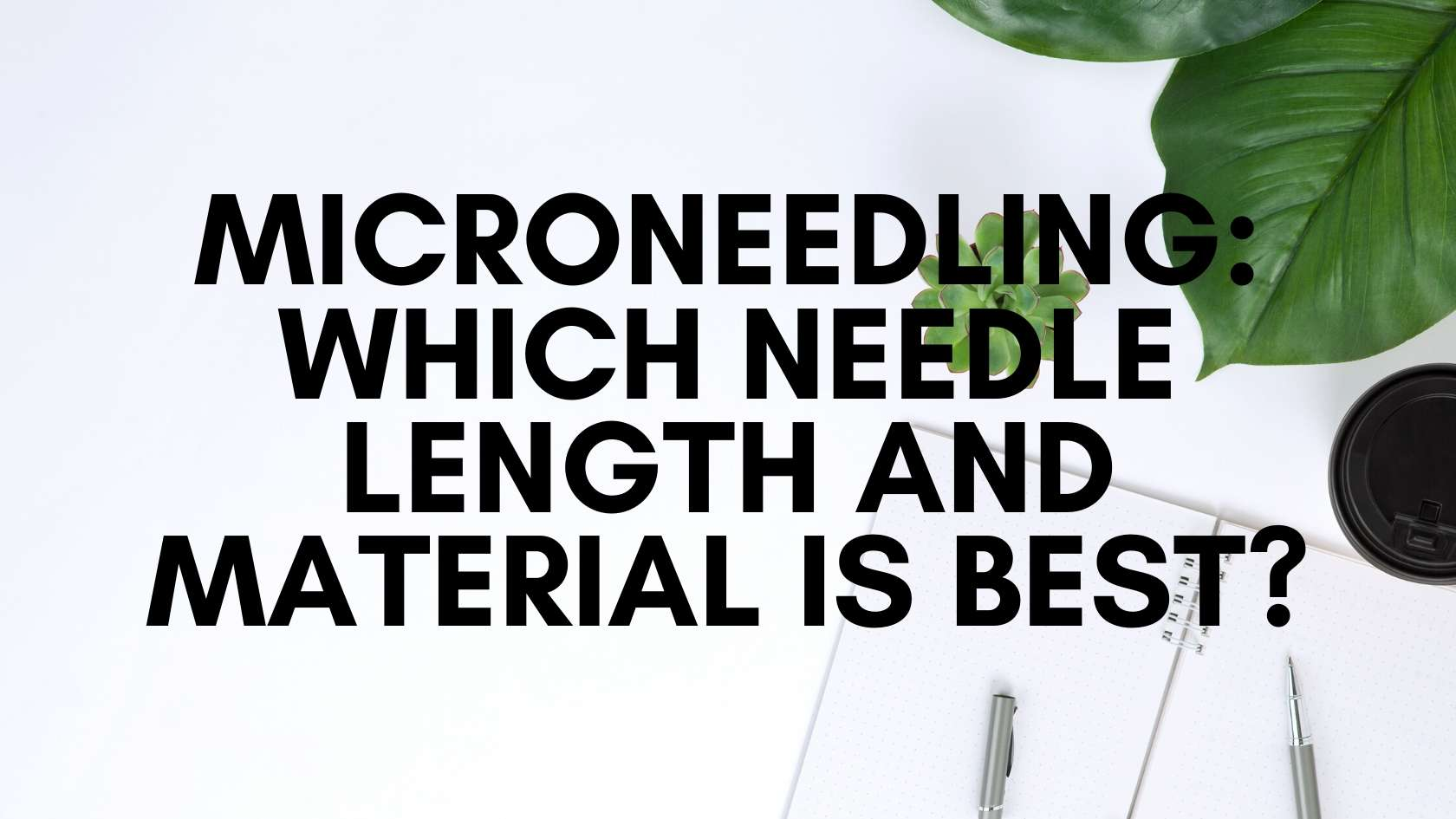 Microneedling: Which Needle Length and Material Is Best?