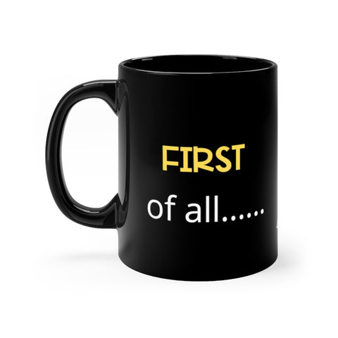 """FIRST of all..."" Black Mug 11oz"
