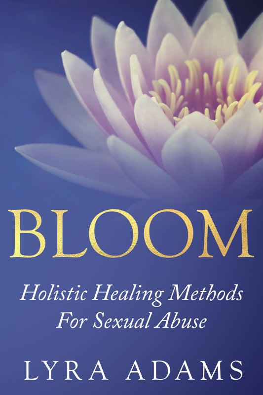 BLOOM ~ Holistic Healing Methods For Sexual Abuse (E-Book)
