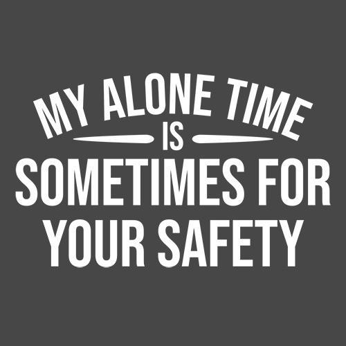 My Alone Time Is Sometimes For Your Saftey