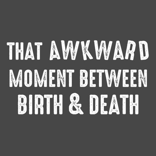 That Awkward Moment Between Birth And Death