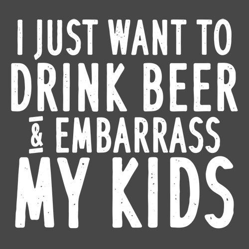 I Just Want To Drink Beer And Embarrass My Kids - Roadkill T Shirts