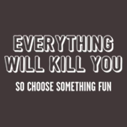 Everything Will Kill You So Choose Something Fun