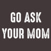 Go Ask Your Mom T Shirt available in various colors