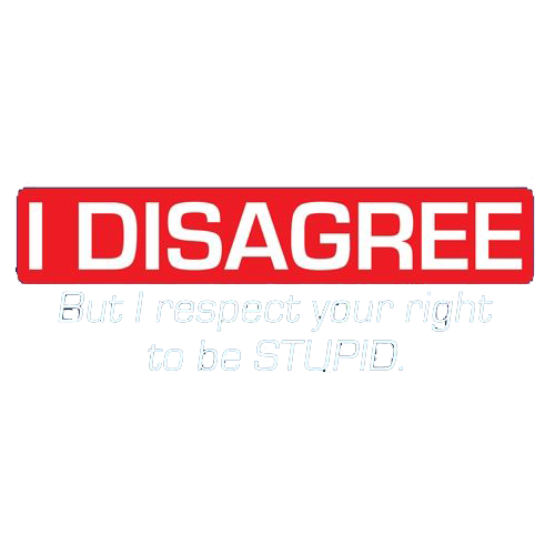 I Disagree. But I Respect Your Right To Be Stupid