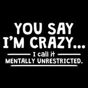 You Say I'm Crazy I Call It Mentally Unrestricted