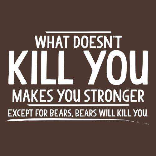 What doesn't kill you makes you stronger Except for bears
