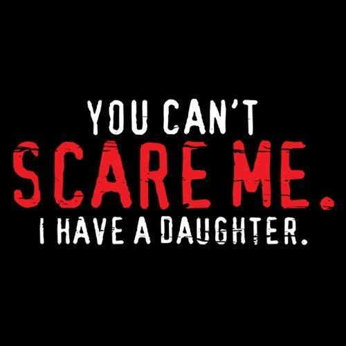 You Can't Scare Me I Have A Daughter