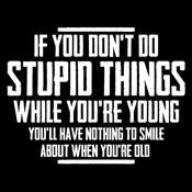 You Don't Do Stupid Things While Young You'll Have Nothing To Smile About When Old