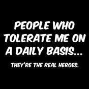 People Who Tolerate Me On A Daily Basis... They're The Real Heroes.
