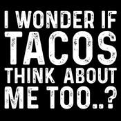 I Wonder If Tacos Thinks About Me Too - Roadkill T Shirts