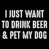 I Just Want To Drink Beer & Pet My Dog - Roadkill T Shirts