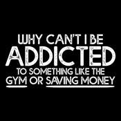 Why Can't I Be Addicted To Something T-Shirt