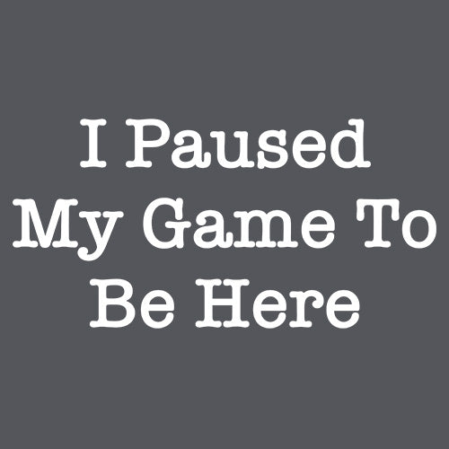 I Paused My Game To Be Here T Shirt for men & women