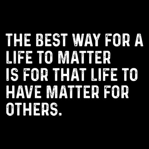 The Best Way For A Life To Matter Is For That Life To Have Matter For Others