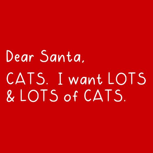 Dear Santa, Cats. I want Lots And Lots Of Cats - Roadkill T Shirts