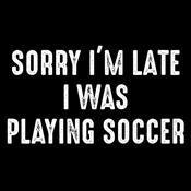 Sorry I'm Late Playing Soccer - Roadkill T Shirts