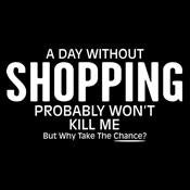 A Day Without Shopping Probably Won't Kill Me But Why Take The Chance