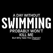 A Day Without Swimming Probably Won't Kill Me But Why Take The Chance