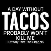 A Day Without Tacos Probably Won't Kill Me But Why Take The Chance - Roadkill T Shirts