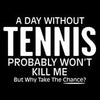 A Day Without Tennis Probably Won't Kill Me But Why Take The Chance - Roadkill T Shirts