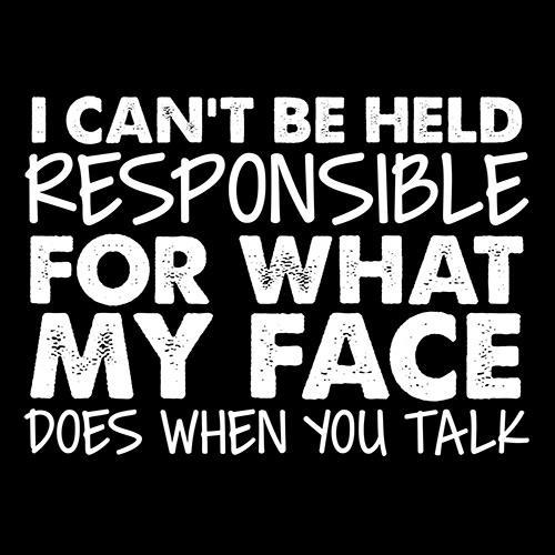 I Can't Be Responsible For What My Face Does When You Talk