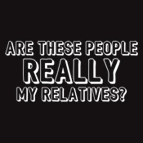 Are These People Really My Relatives Tees for men & women
