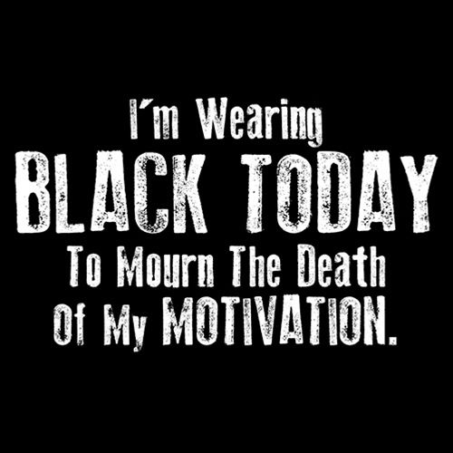 I'm Wearing Black Today To Mourn The Death Of My Motivation - Roadkill T Shirts