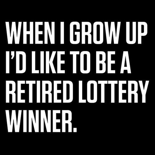 When I Grow Up I'd Like To Be A Retired Lottery Winner