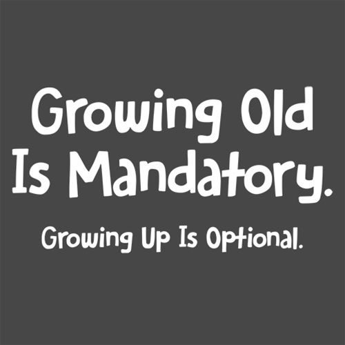 Growing Old Is Mandatory. Growing Up Is Optional. T-Shirt - Roadkill T Shirts