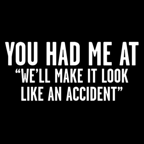 "You Had Me At ""We'll Make It Look Like An Accident"""