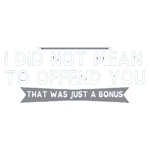 I Did Not Mean To Offend You, That Was Just A Bonus