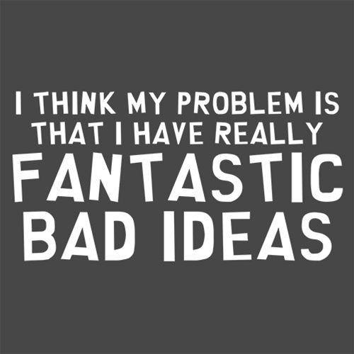 I Think My Problem is That I Have Really Fantastic Bad Ideas - Roadkill T Shirts