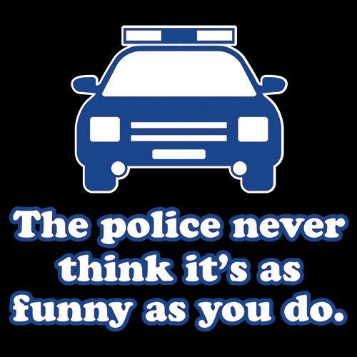 The Police Never Think It's As Funny As You.