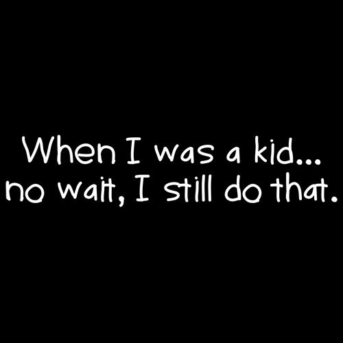 When I Was A Kid No Wait I Still Do That