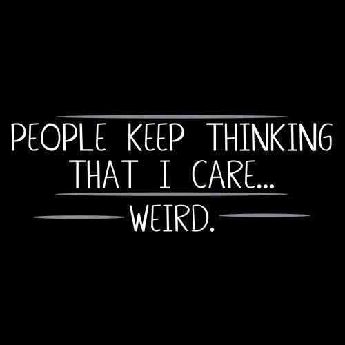 People Keep Thinking That I Care Weird