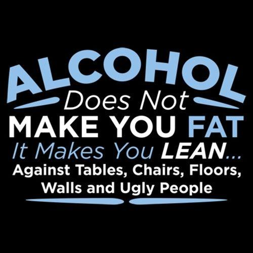 Alcohol Does Not Make You Fat It Makes You Lean Against Tables Chairs - Roadkill T Shirts