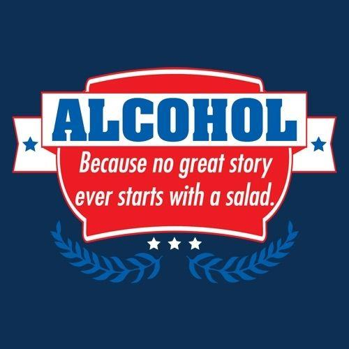 Alcohol - Because No Good Story Ever Started With A Salad