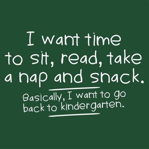 I Want Time To Sit, Read, Take A Nap And Snack Go Back To Kindergarten