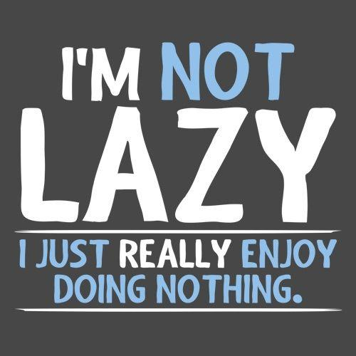 I'm Not Lazy, I Just Enjoy Doing Nothing