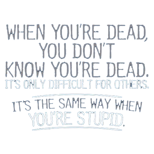 When You're Dead Difficult For Others Same Way When You're Stupid - Roadkill T Shirts