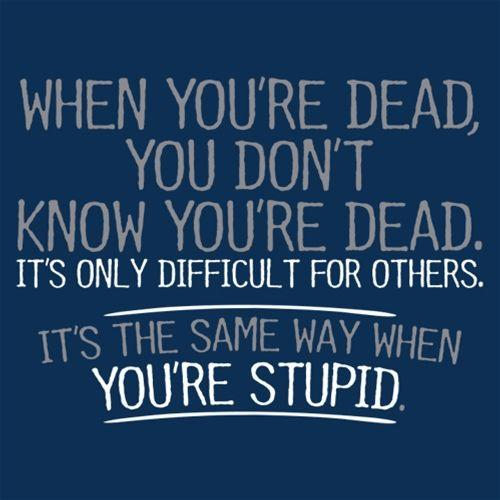 When You're Dead Difficult For Others Same Way When You're Stupid