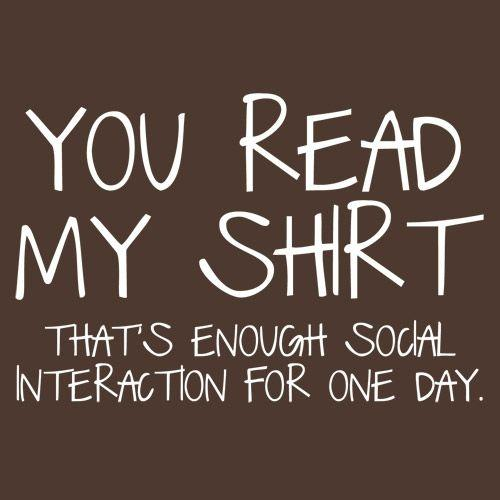 You Read My Shirt...That's Enough Social Interaction - Roadkill T Shirts