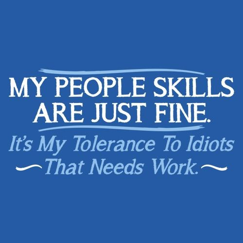 My People Skills Are Fine. It's My Tolerance To Idiots That Needs Work